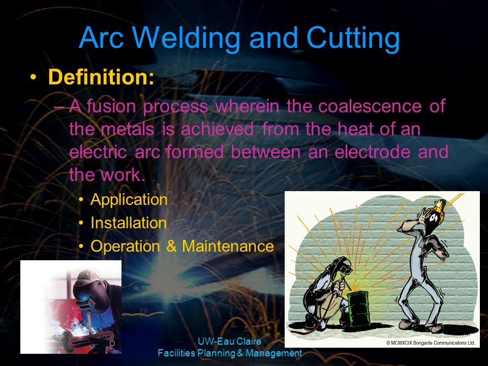 UW-Eau Claire Facilities Planning & Management Arc Welding and Cutting Definition: –A fusion process wherein the coalescence of the metals is achieved