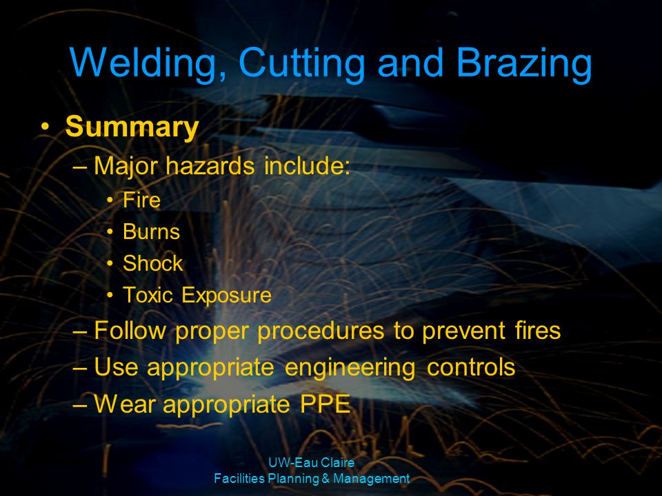 Welding, Cutting and Brazing Summary –Major hazards include: Fire Burns Shock Toxic Exposure –Follow proper procedures to prevent fires –Use appropria
