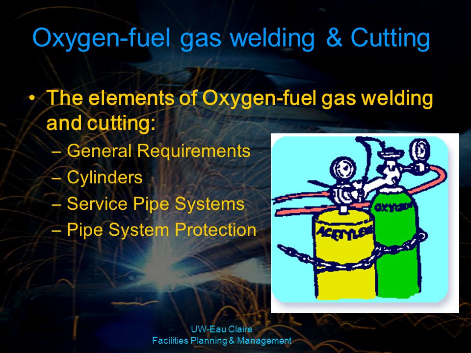 UW-Eau Claire Facilities Planning & Management Oxygen-fuel gas welding and cutting General Requirements –Focuses on using Acetylene Safely Flammable Unstable Cannot be adjusted above 15 psi –Safe Work Practices Blow out cylinder valve Turn on cylinder valve first and then adjust the regulator pressure screw.