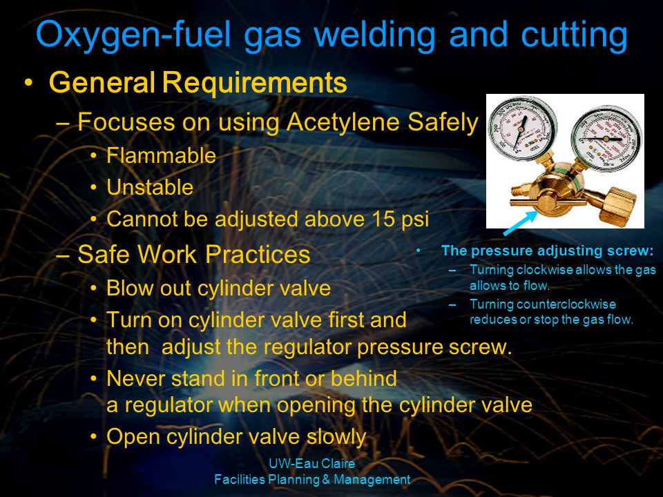 UW-Eau Claire Facilities Planning & Management General Requirements Cont.: –Safe Work Practices Purge oxygen and acetylene passages Light the acetylene Never use oil or grease Do not use oxygen as a substitute for air Keep your work area clean Oxygen-fuel gas welding and cutting