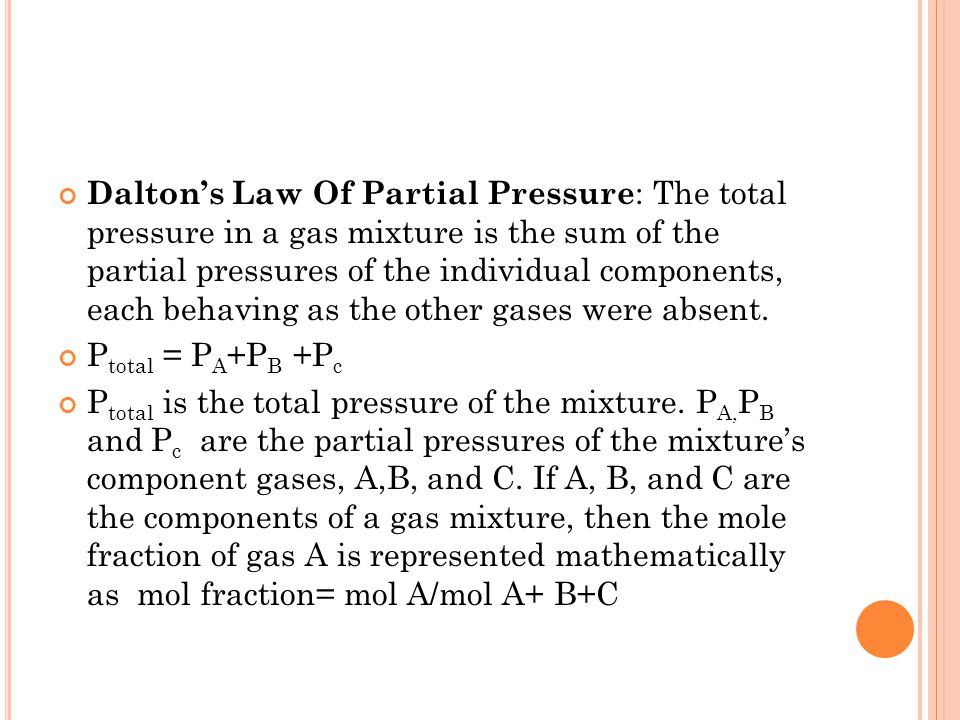Daltons Law Of Partial Pressure : The total pressure in a gas mixture is the sum of the partial pressures of the individual components, each behaving as the other gases were absent.