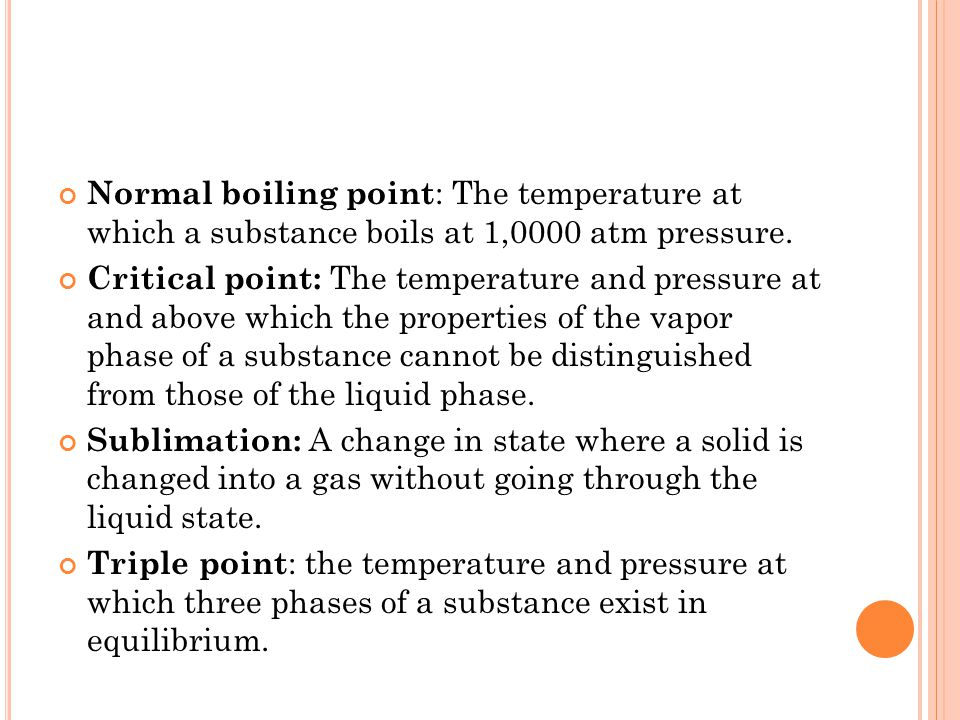 Normal boiling point : The temperature at which a substance boils at 1,0000 atm pressure. Critical point: The temperature and pressure at and above wh