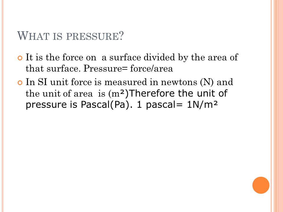 W HAT IS PRESSURE .It is the force on a surface divided by the area of that surface.