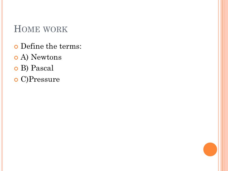 H OME WORK Define the terms: A) Newtons B) Pascal C)Pressure