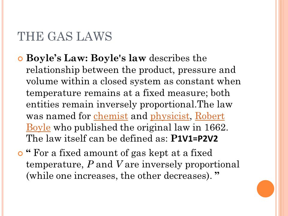 THE GAS LAWS Boyles Law: Boyle's law describes the relationship between the product, pressure and volume within a closed system as constant when tempe