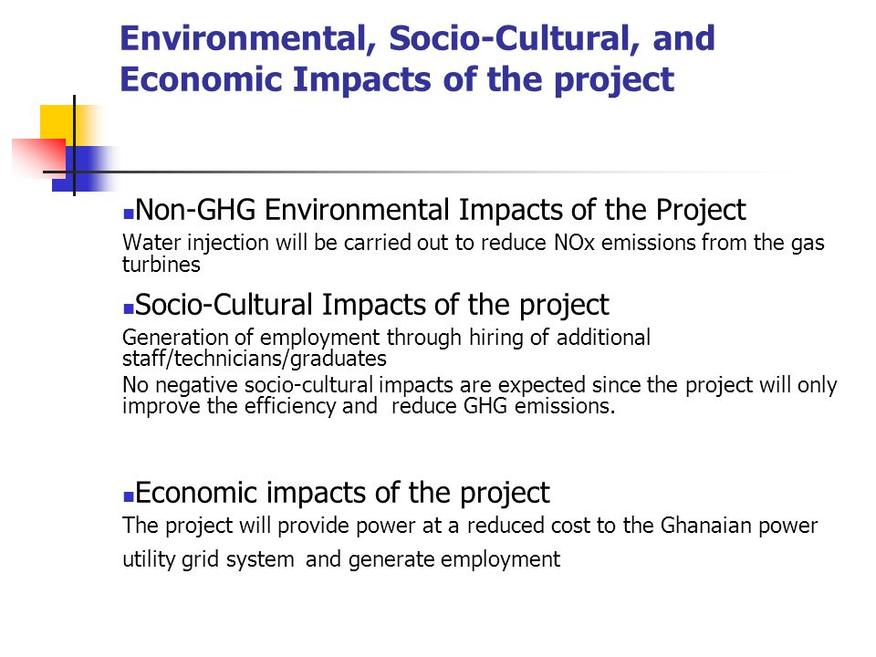 Environmental, Socio-Cultural, and Economic Impacts of the project Non-GHG Environmental Impacts of the Project Water injection will be carried out to reduce NOx emissions from the gas turbines Socio-Cultural Impacts of the project Generation of employment through hiring of additional staff/technicians/graduates No negative socio-cultural impacts are expected since the project will only improve the efficiency and reduce GHG emissions.
