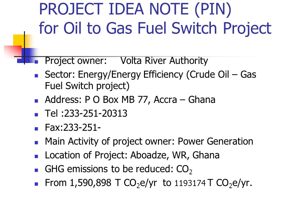 PROJECT IDEA NOTE (PIN) for Oil to Gas Fuel Switch Project Project owner:Volta River Authority Sector: Energy/Energy Efficiency (Crude Oil – Gas Fuel Switch project) Address: P O Box MB 77, Accra – Ghana Tel : Fax: Main Activity of project owner: Power Generation Location of Project: Aboadze, WR, Ghana GHG emissions to be reduced: CO 2 From 1,590,898 T CO 2 e/yr to T CO 2 e/yr.