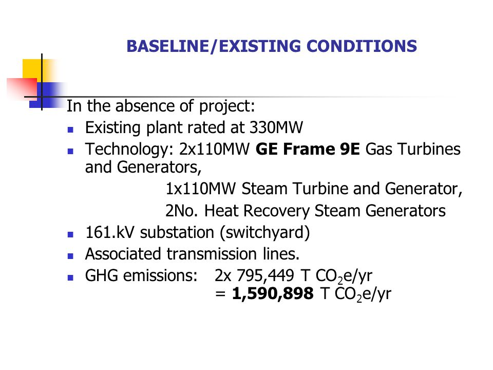 BASELINE/EXISTING CONDITIONS In the absence of project: Existing plant rated at 330MW Technology: 2x110MW GE Frame 9E Gas Turbines and Generators, 1x110MW Steam Turbine and Generator, 2No.