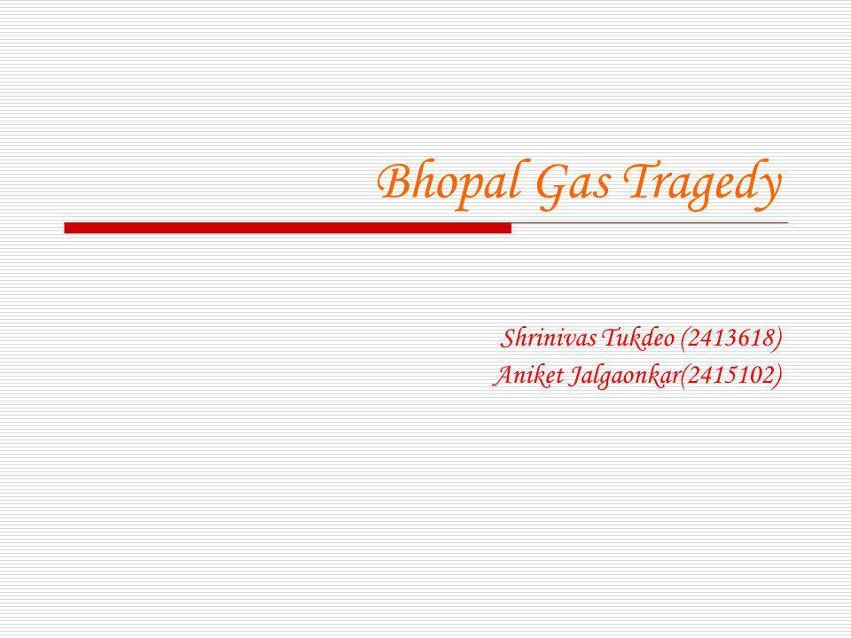 Bhopal Gas Tragedy Shrinivas Tukdeo (2413618) Aniket Jalgaonkar(2415102)