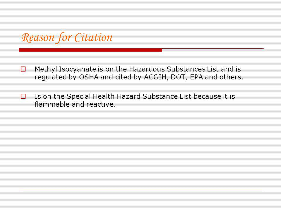 Reason for Citation Methyl Isocyanate is on the Hazardous Substances List and is regulated by OSHA and cited by ACGIH, DOT, EPA and others. Is on the