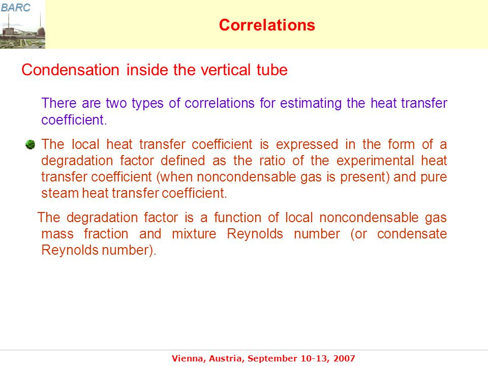 BARC Vienna, Austria, September 10-13, 2007 Correlations Condensation inside the vertical tube There are two types of correlations for estimating the heat transfer coefficient.