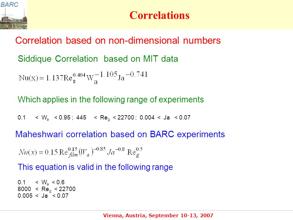 BARC Vienna, Austria, September 10-13, 2007 Correlations Correlation based on non-dimensional numbers Siddique Correlation based on MIT data Which applies in the following range of experiments 0.1 < W a < 0.95 ; 445 < Re g < 22700 ; 0.004 < Ja < 0.07 Maheshwari correlation based on BARC experiments This equation is valid in the following range 0.1 < W a < 0.6 8000 < Re g < 22700 0.005 < Ja < 0.07