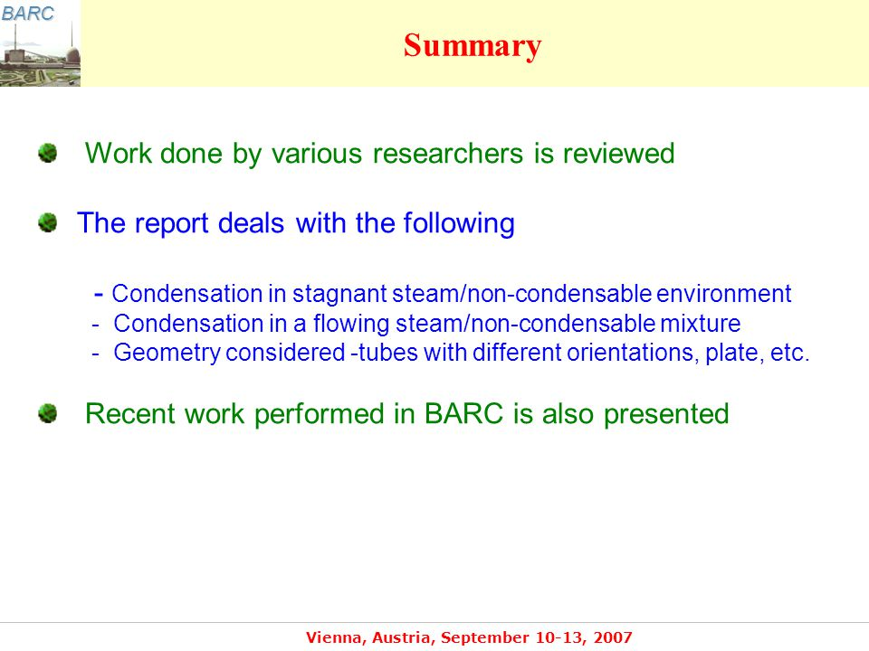 BARC Vienna, Austria, September 10-13, 2007 Summary Work done by various researchers is reviewed The report deals with the following - Condensation in stagnant steam/non-condensable environment - Condensation in a flowing steam/non-condensable mixture - Geometry considered -tubes with different orientations, plate, etc.