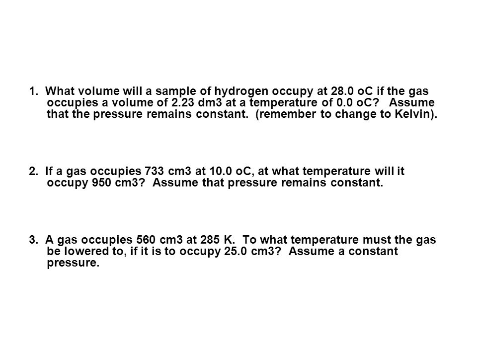 1. What volume will a sample of hydrogen occupy at 28.0 oC if the gas occupies a volume of 2.23 dm3 at a temperature of 0.0 oC? Assume that the pressu