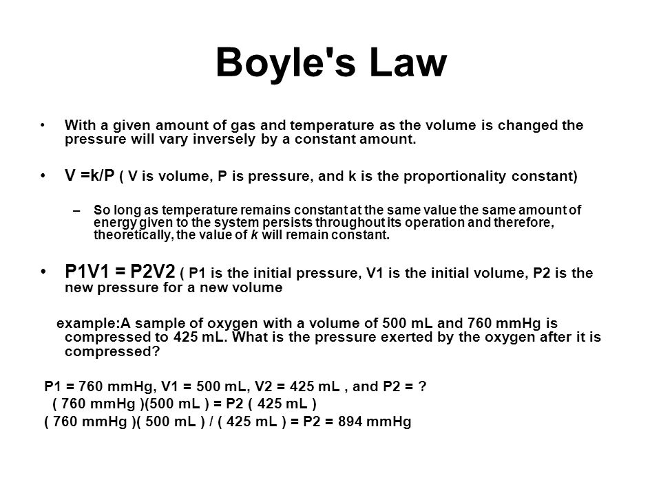 Boyle's Law With a given amount of gas and temperature as the volume is changed the pressure will vary inversely by a constant amount. V =k/P ( V is v