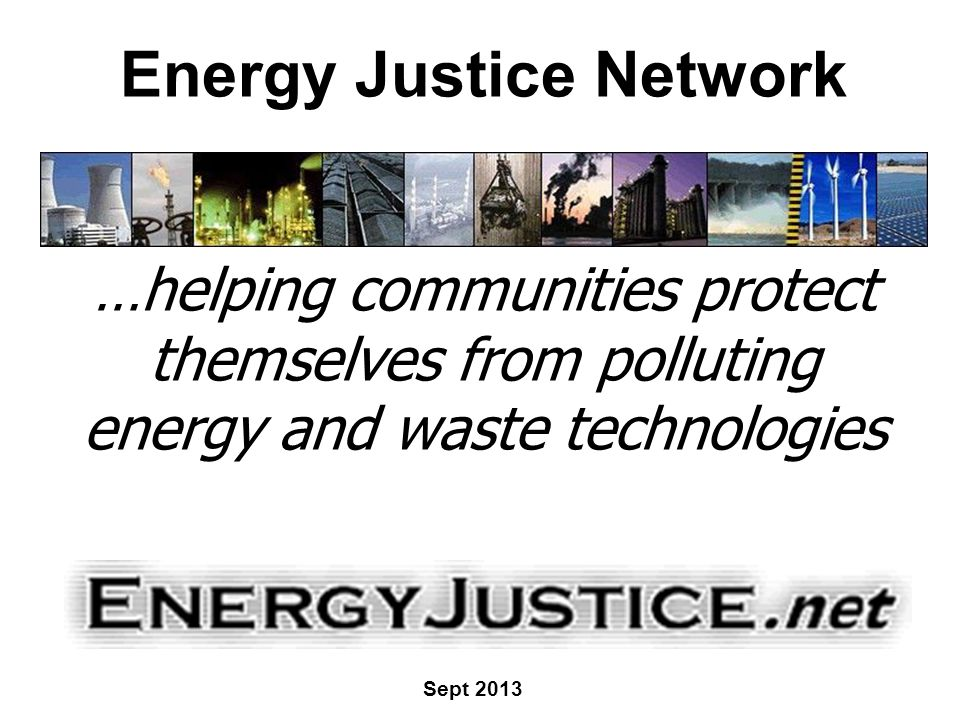 Energy Justice Network …helping communities protect themselves from polluting energy and waste technologies Sept 2013