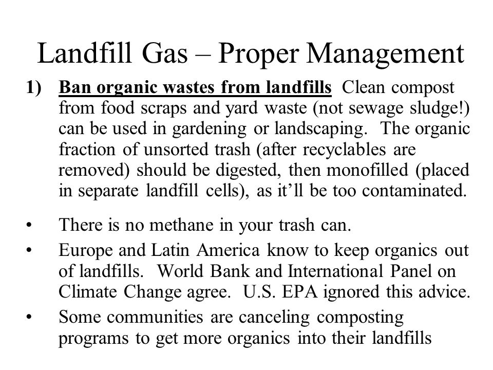 Landfill Gas – Proper Management 1)Ban organic wastes from landfills Clean compost from food scraps and yard waste (not sewage sludge!) can be used in gardening or landscaping.
