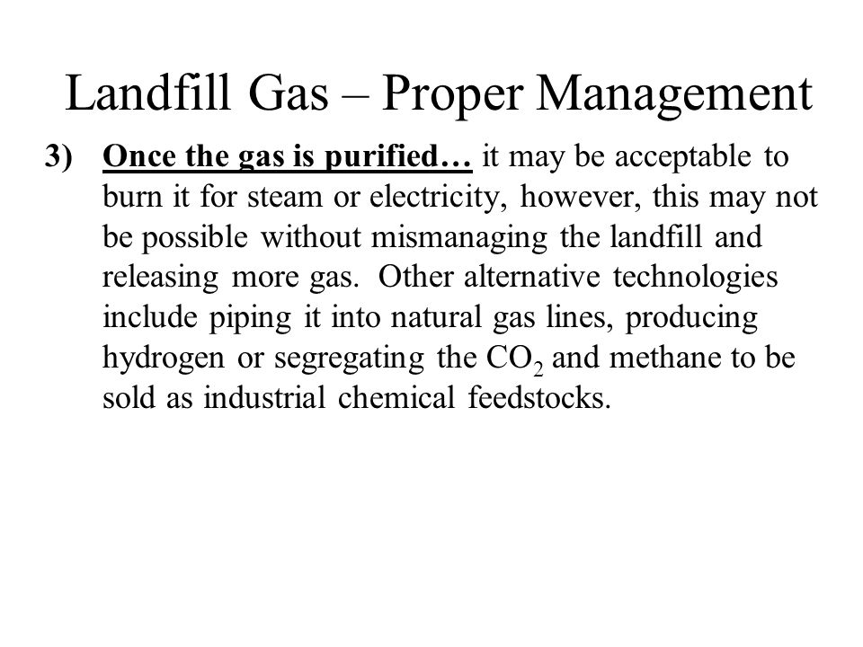 Landfill Gas – Proper Management 3)Once the gas is purified… it may be acceptable to burn it for steam or electricity, however, this may not be possible without mismanaging the landfill and releasing more gas.
