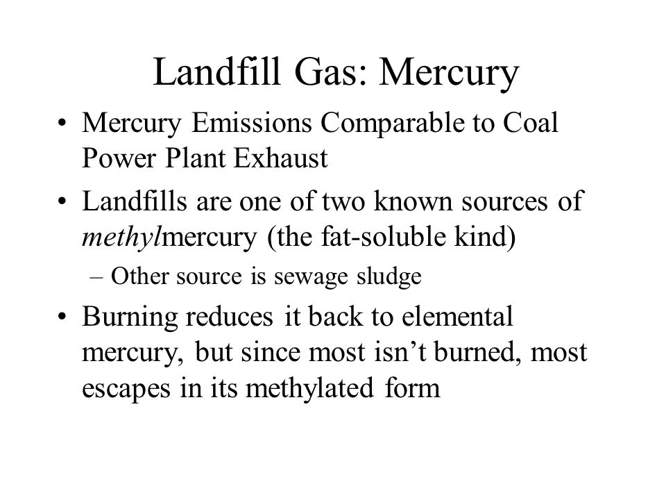Landfill Gas: Mercury Mercury Emissions Comparable to Coal Power Plant Exhaust Landfills are one of two known sources of methylmercury (the fat-soluble kind) –Other source is sewage sludge Burning reduces it back to elemental mercury, but since most isnt burned, most escapes in its methylated form