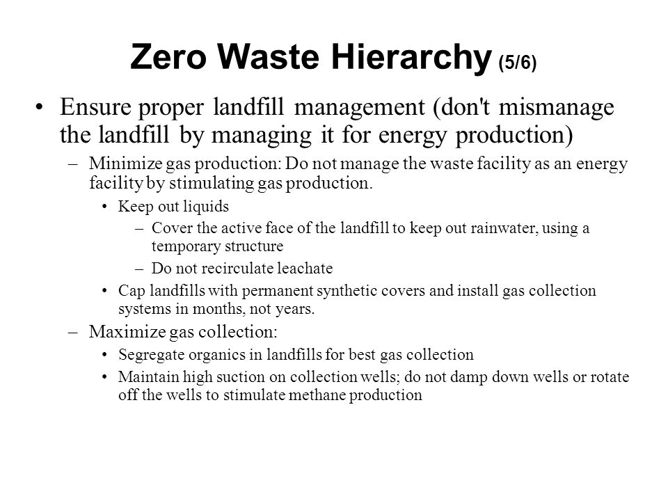 Ensure proper landfill management (don t mismanage the landfill by managing it for energy production) –Minimize gas production: Do not manage the waste facility as an energy facility by stimulating gas production.