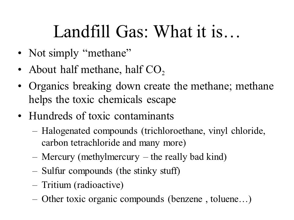 Landfill Gas: What it is… Not simply methane About half methane, half CO 2 Organics breaking down create the methane; methane helps the toxic chemicals escape Hundreds of toxic contaminants –Halogenated compounds (trichloroethane, vinyl chloride, carbon tetrachloride and many more) –Mercury (methylmercury – the really bad kind) –Sulfur compounds (the stinky stuff) –Tritium (radioactive) –Other toxic organic compounds (benzene, toluene…)