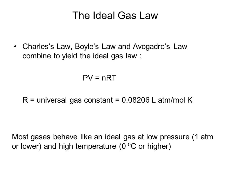 The Ideal Gas Law Charless Law, Boyles Law and Avogadros Law combine to yield the ideal gas law : PV = nRT R = universal gas constant = 0.08206 L atm/mol K Most gases behave like an ideal gas at low pressure (1 atm or lower) and high temperature (0 0 C or higher)
