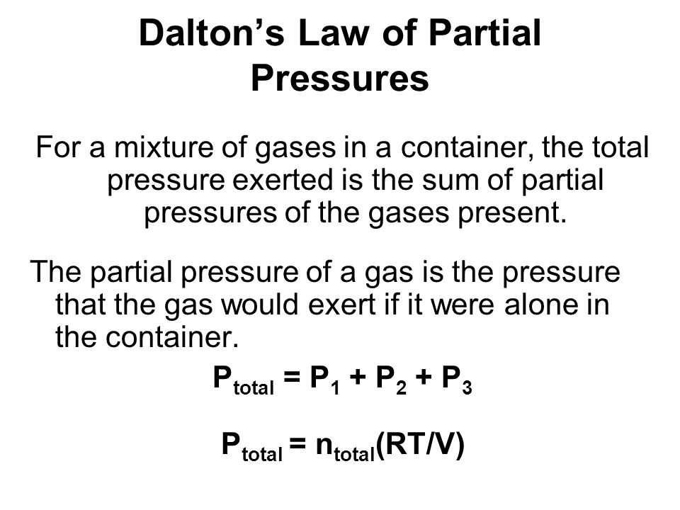 Daltons Law of Partial Pressures For a mixture of gases in a container, the total pressure exerted is the sum of partial pressures of the gases present.