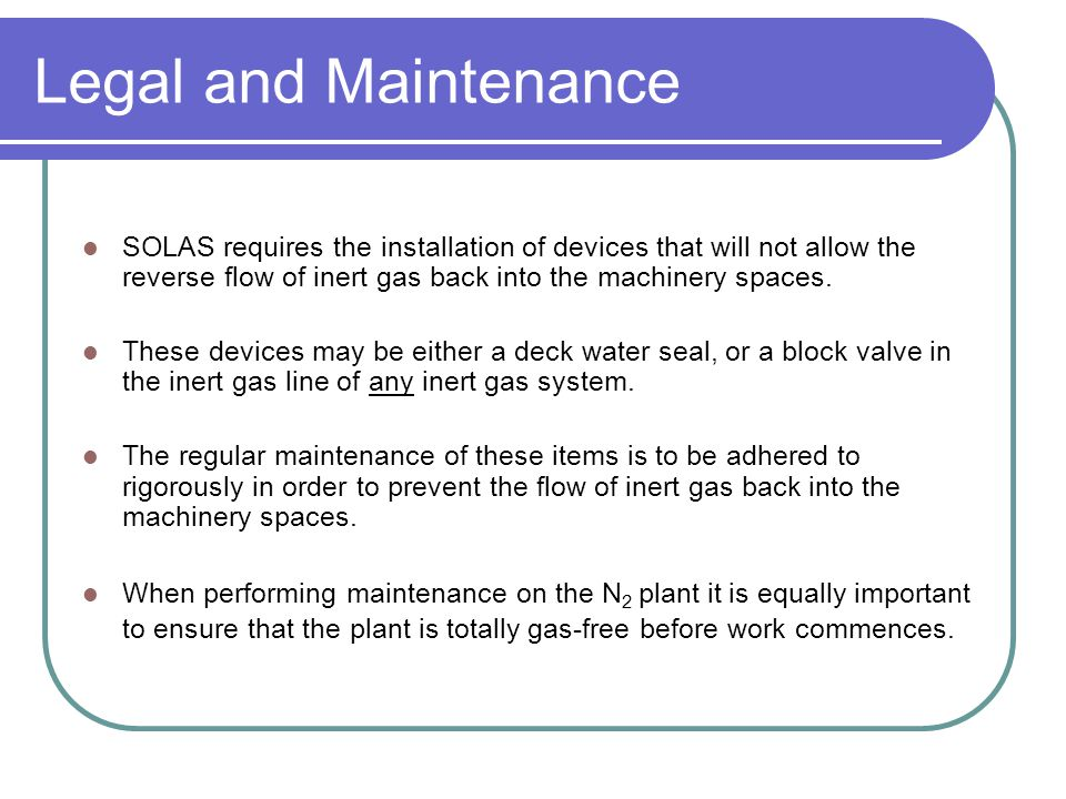 Legal and Maintenance SOLAS requires the installation of devices that will not allow the reverse flow of inert gas back into the machinery spaces.
