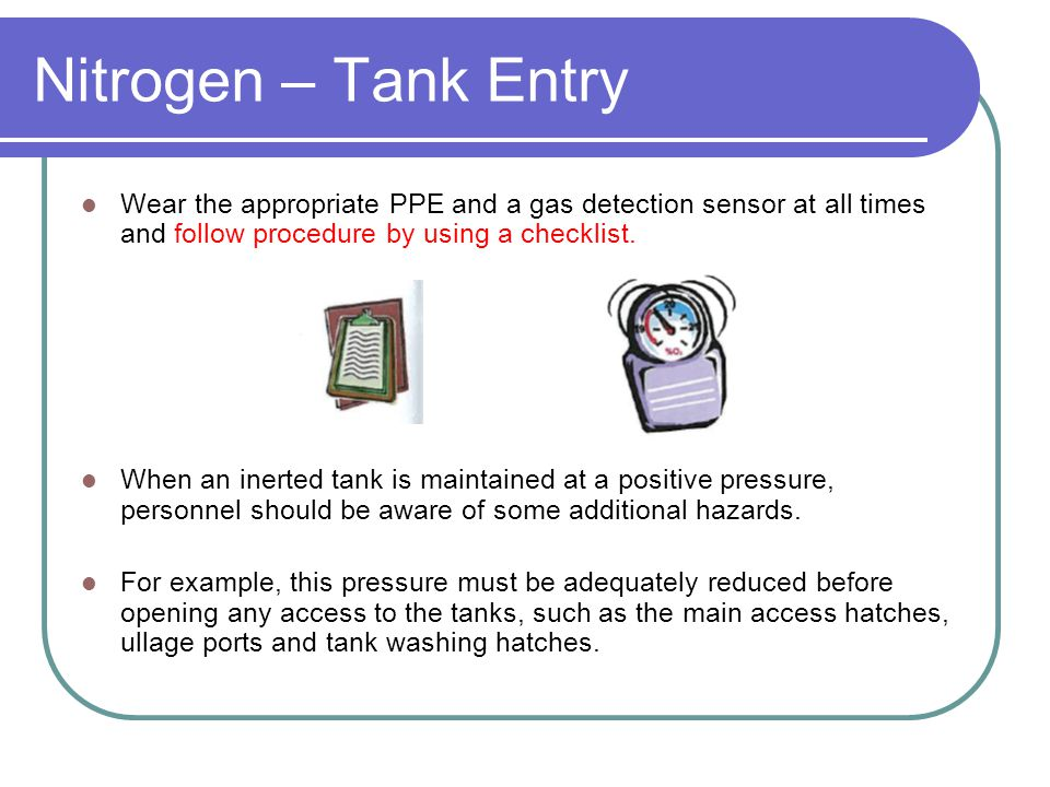 Nitrogen – Tank Entry Wear the appropriate PPE and a gas detection sensor at all times and follow procedure by using a checklist.