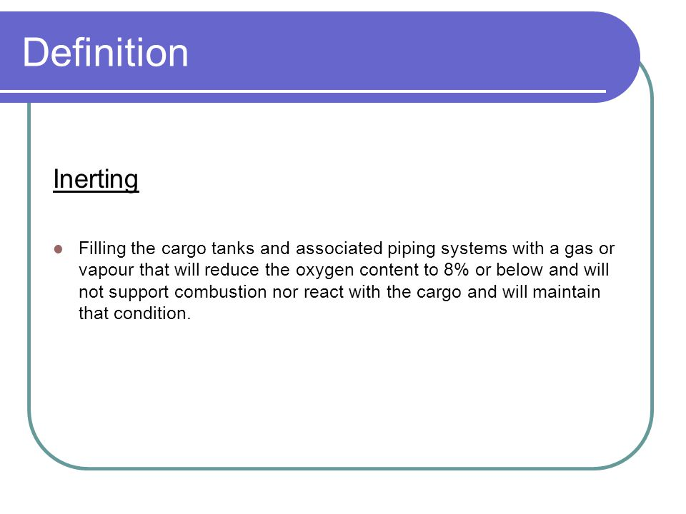 Definition Inerting Filling the cargo tanks and associated piping systems with a gas or vapour that will reduce the oxygen content to 8% or below and will not support combustion nor react with the cargo and will maintain that condition.