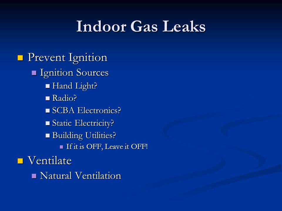 Indoor Gas Leaks Prevent Ignition Prevent Ignition Ignition Sources Ignition Sources Hand Light? Hand Light? Radio? Radio? SCBA Electronics? SCBA Elec
