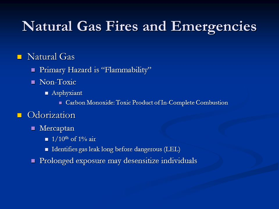 Natural Gas Fires and Emergencies Natural Gas Natural Gas Primary Hazard is Flammability Primary Hazard is Flammability Non-Toxic Non-Toxic Asphyxiant Asphyxiant Carbon Monoxide: Toxic Product of In-Complete Combustion Carbon Monoxide: Toxic Product of In-Complete Combustion Odorization Odorization Mercaptan Mercaptan 1/10 th of 1% air 1/10 th of 1% air Identifies gas leak long before dangerous (LEL) Identifies gas leak long before dangerous (LEL) Prolonged exposure may desensitize individuals Prolonged exposure may desensitize individuals