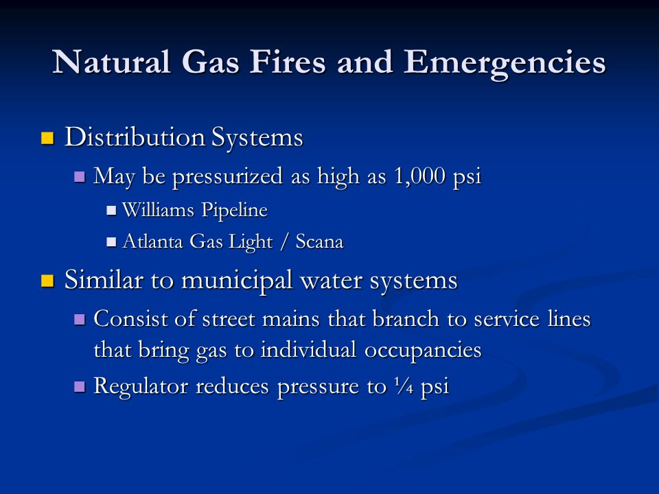Natural Gas Fires and Emergencies Distribution Systems Distribution Systems May be pressurized as high as 1,000 psi May be pressurized as high as 1,00