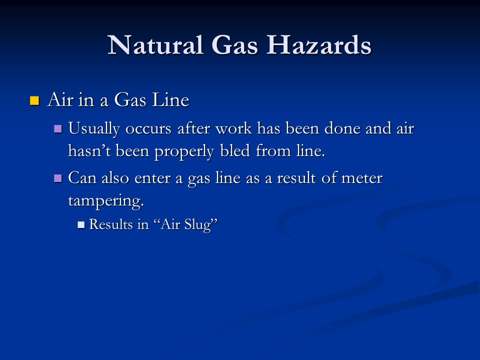Natural Gas Hazards Air in a Gas Line Air in a Gas Line Usually occurs after work has been done and air hasnt been properly bled from line.