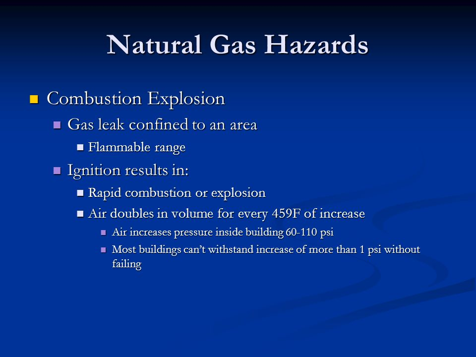 Natural Gas Hazards Combustion Explosion Combustion Explosion Gas leak confined to an area Gas leak confined to an area Flammable range Flammable range Ignition results in: Ignition results in: Rapid combustion or explosion Rapid combustion or explosion Air doubles in volume for every 459F of increase Air doubles in volume for every 459F of increase Air increases pressure inside building 60-110 psi Air increases pressure inside building 60-110 psi Most buildings cant withstand increase of more than 1 psi without failing Most buildings cant withstand increase of more than 1 psi without failing