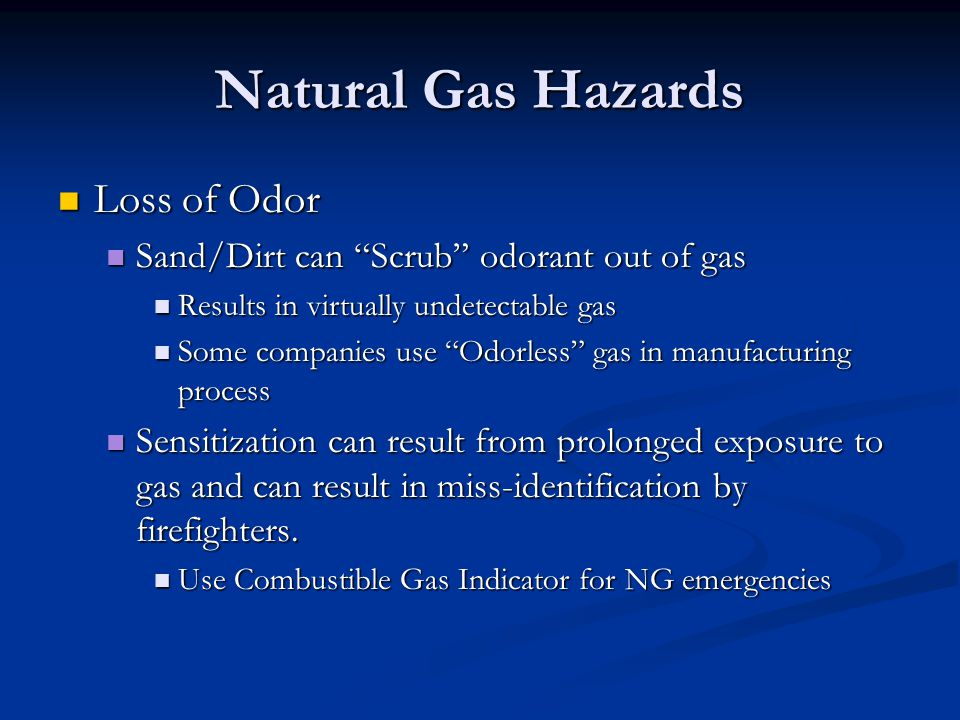 Natural Gas Hazards Loss of Odor Loss of Odor Sand/Dirt can Scrub odorant out of gas Sand/Dirt can Scrub odorant out of gas Results in virtually undet
