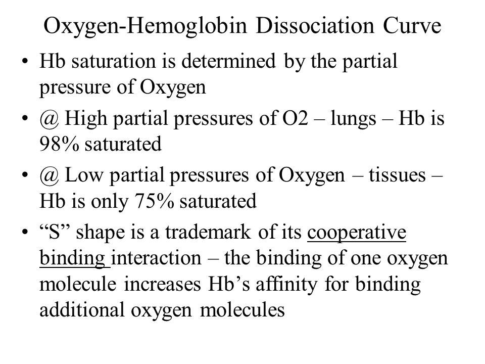 Oxygen-Hemoglobin Dissociation Curve Hb saturation is determined by the partial pressure of Oxygen @ High partial pressures of O2 – lungs – Hb is 98% saturated @ Low partial pressures of Oxygen – tissues – Hb is only 75% saturated S shape is a trademark of its cooperative binding interaction – the binding of one oxygen molecule increases Hbs affinity for binding additional oxygen molecules