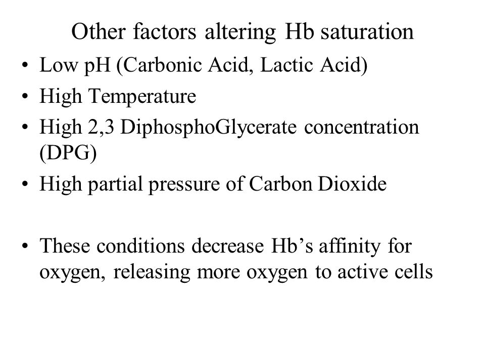 Other factors altering Hb saturation Low pH (Carbonic Acid, Lactic Acid) High Temperature High 2,3 DiphosphoGlycerate concentration (DPG) High partial pressure of Carbon Dioxide These conditions decrease Hbs affinity for oxygen, releasing more oxygen to active cells