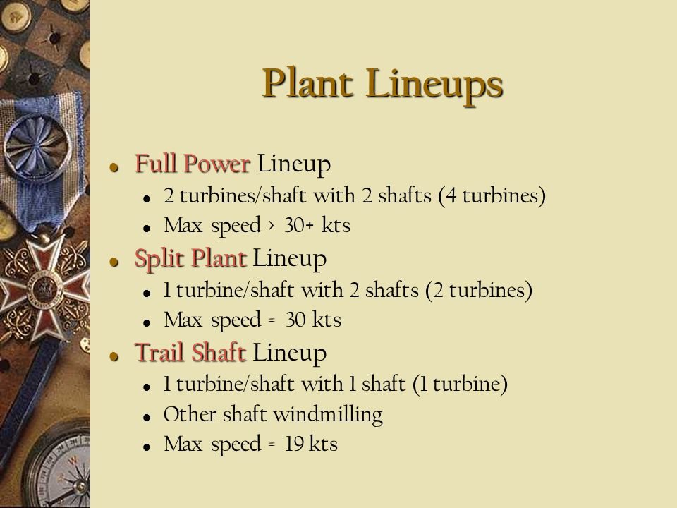 Plant Lineups Disadvantage of gas turbine VERY VERY poor partial load fuel economy LM 2500s connected to reduction gears via pneumatic clutch Three possible lineups Full Power Split Plant Trail Shaft