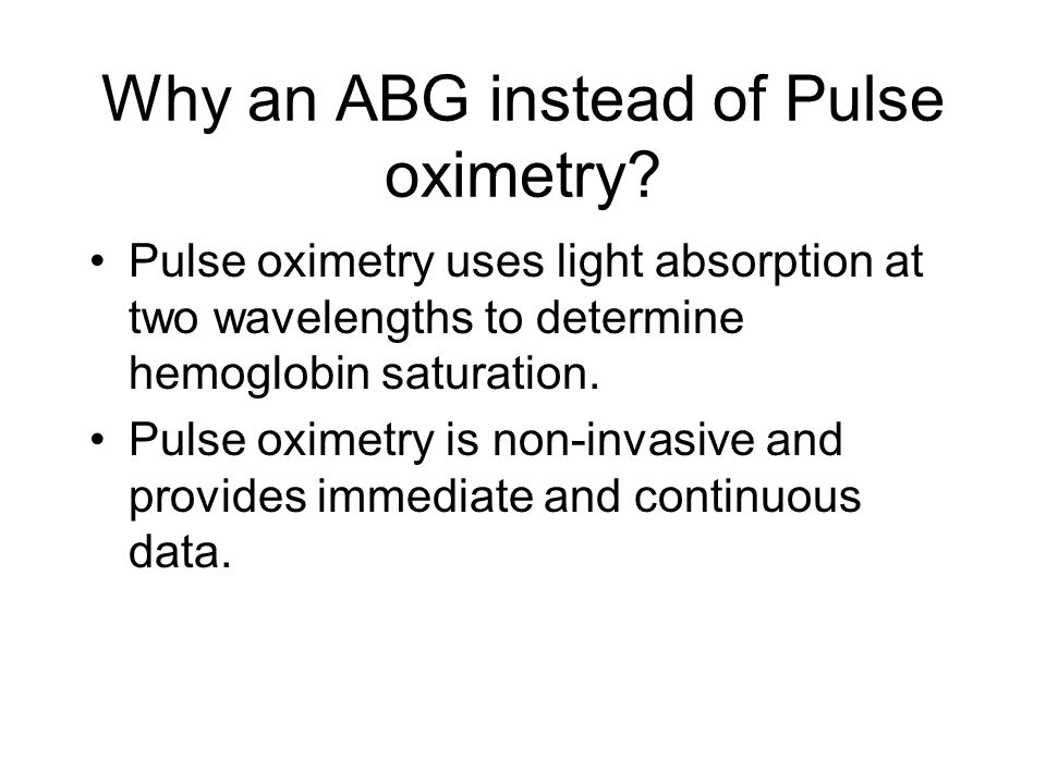 Why an ABG instead of Pulse oximetry.