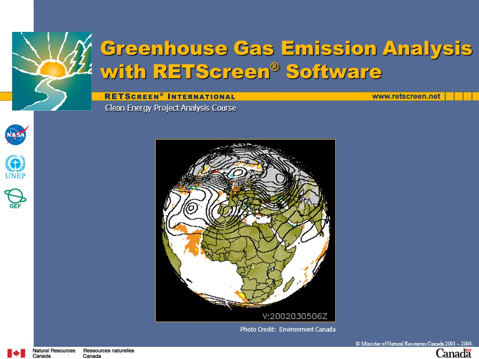 Clean Energy Project Analysis Course Greenhouse Gas Emission Analysis with RETScreen ® Software © Minister of Natural Resources Canada 2001 – 2004.