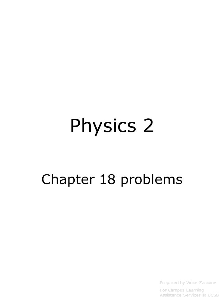 Physics 2 Chapter 18 problems Prepared by Vince Zaccone For Campus Learning Assistance Services at UCSB