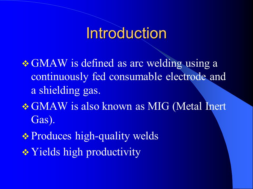 Advantages Large gaps filled or bridged easily Welding can be done in all positions No slag removal required High welding speeds High weld quality Less distortion of work piece
