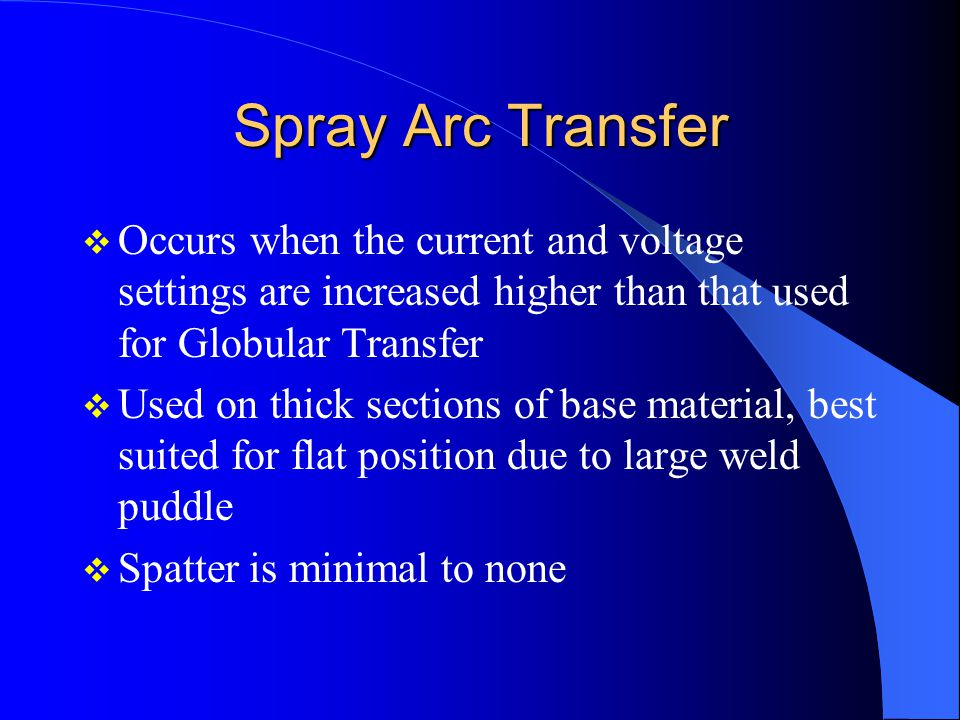 Spray Arc Transfer Occurs when the current and voltage settings are increased higher than that used for Globular Transfer Used on thick sections of ba
