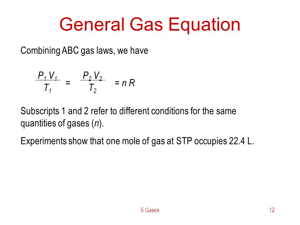 6 Gases12 General Gas Equation Combining ABC gas laws, we have P 1 V 1 T 1 P 2 V 2 T 2 = Subscripts 1 and 2 refer to different conditions for the same