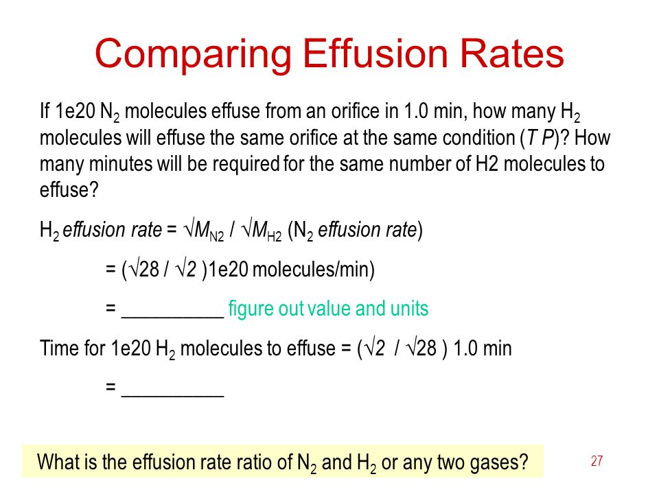 6 Gases27 Comparing Effusion Rates If 1e20 N 2 molecules effuse from an orifice in 1.0 min, how many H 2 molecules will effuse the same orifice at the