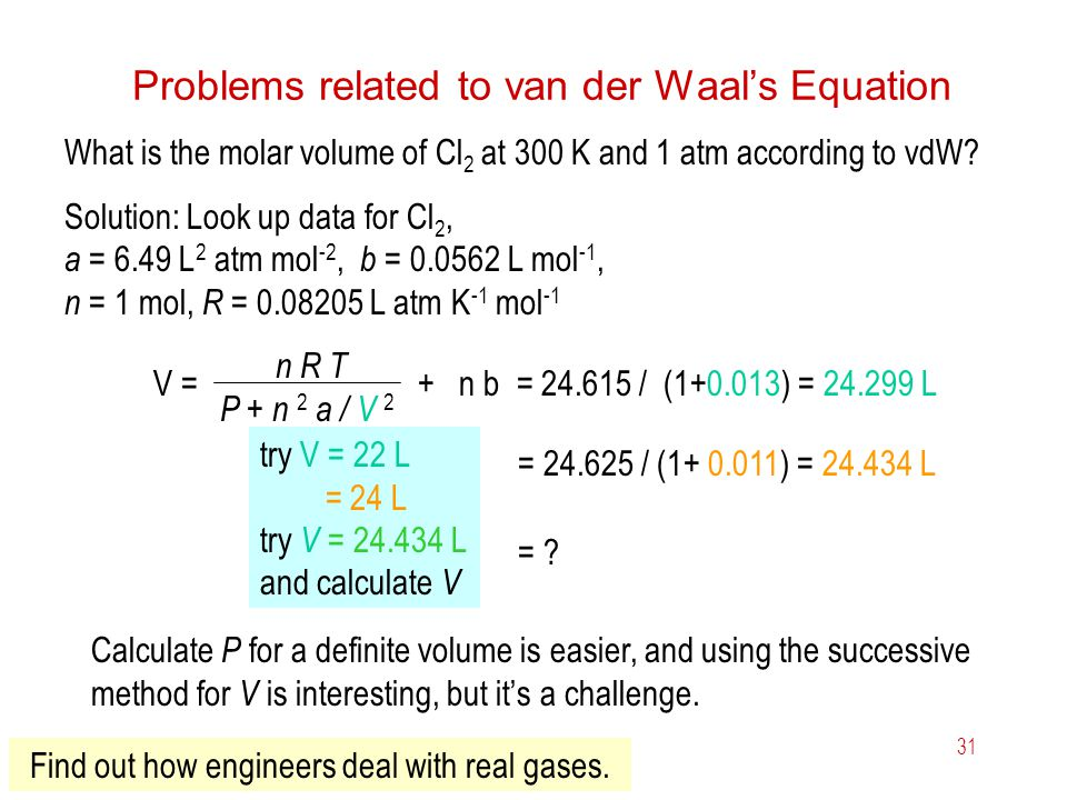 6 Gases31 Problems related to van der Waals Equation What is the molar volume of Cl 2 at 300 K and 1 atm according to vdW? Solution: Look up data for