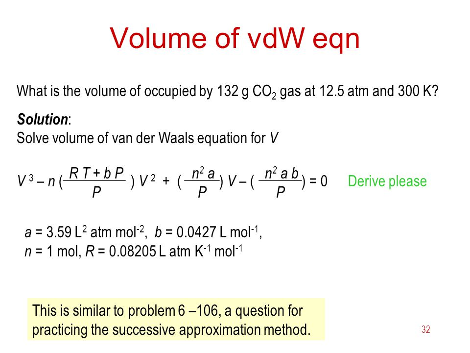 6 Gases32 Volume of vdW eqn What is the volume of occupied by 132 g CO 2 gas at 12.5 atm and 300 K? Solution : Solve volume of van der Waals equation