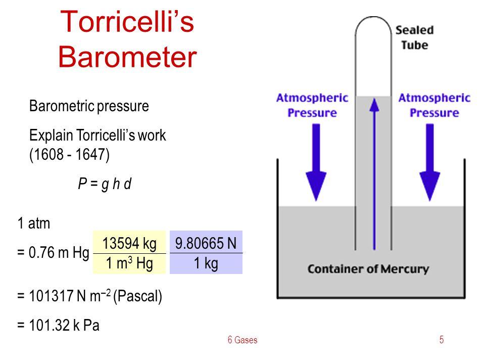 6 Gases5 Torricellis Barometer Barometric pressure Explain Torricellis work (1608 - 1647) P = g h d 13594 kg 1 m 3 Hg 1 atm = 0.76 m Hg 9.80665 N 1 kg