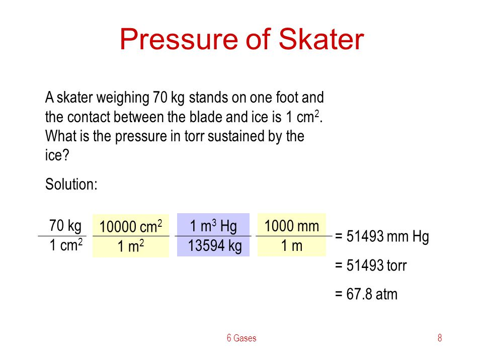 6 Gases8 Pressure of Skater A skater weighing 70 kg stands on one foot and the contact between the blade and ice is 1 cm 2. What is the pressure in to